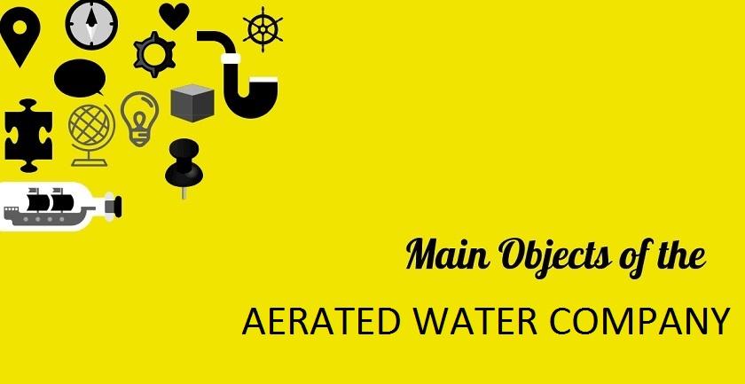 MAIN OBJECT OF AERATED WATER COMPANY - MAIN OBJECT OF AERATED WATER COMPANY