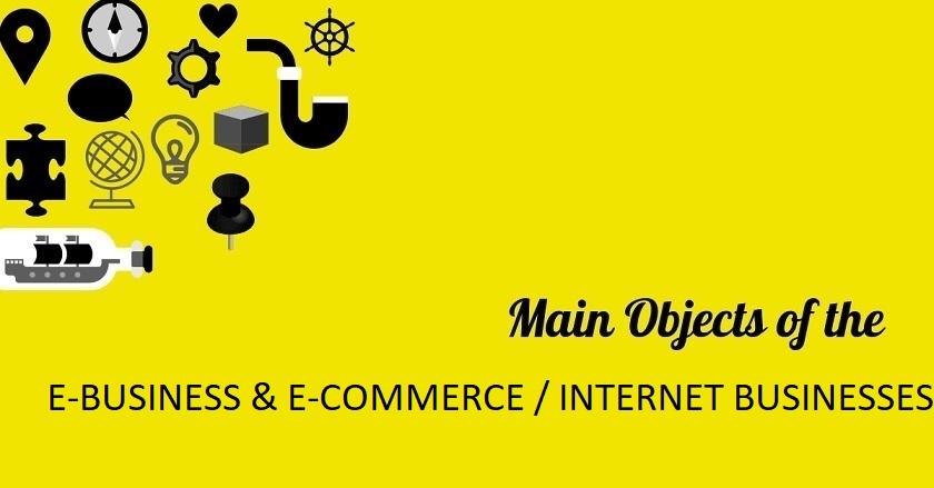 Main Object Of E BUSINESS E COMMERCE - Main Object Of E-BUSINESS & E-COMMERCE / INTERNET BUSINESSES