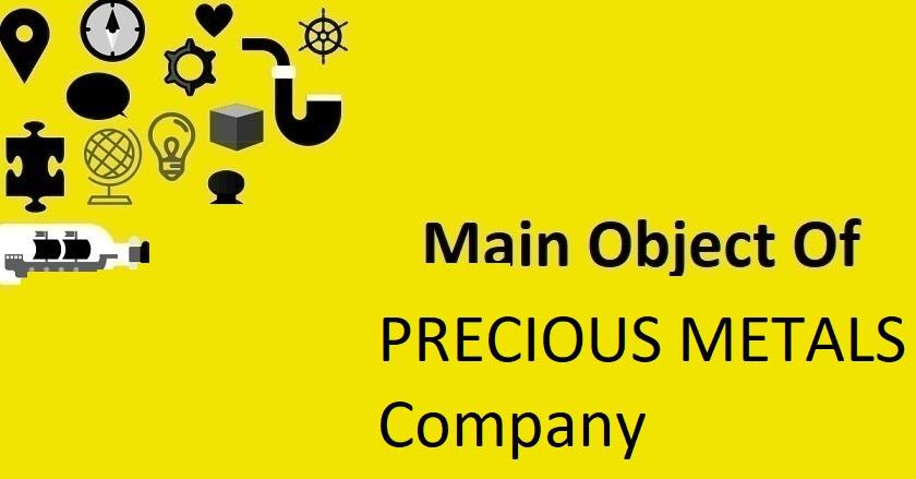 Main Object Of PRECIOUS METALS Company