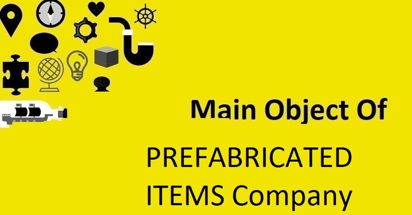Main Object Of PREFABRICATED ITEMS Company
