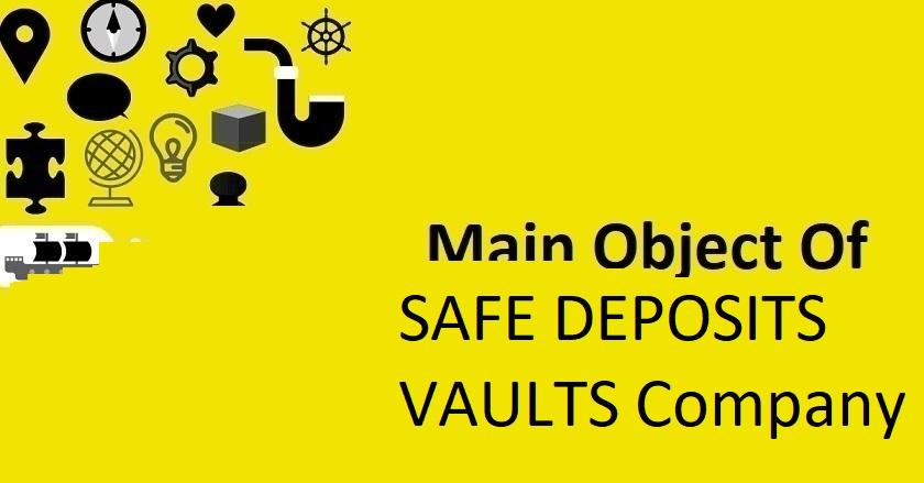 Main Object Of SAFE DEPOSITS VAULTS Company
